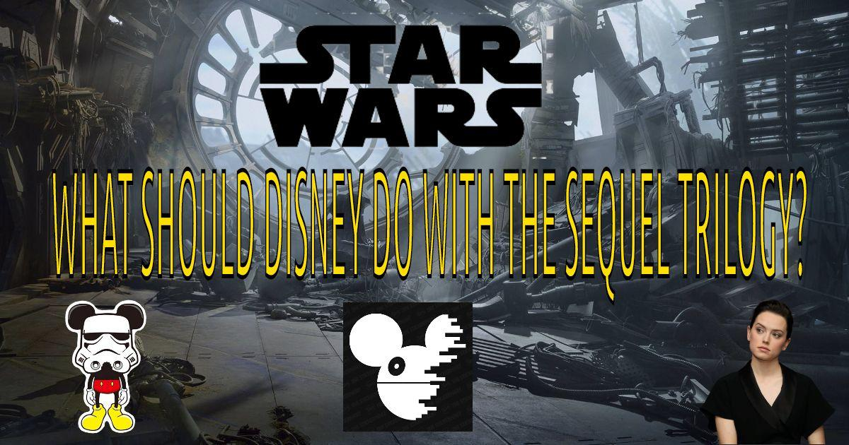 What Should Disney Do With The Sequel Trilogy